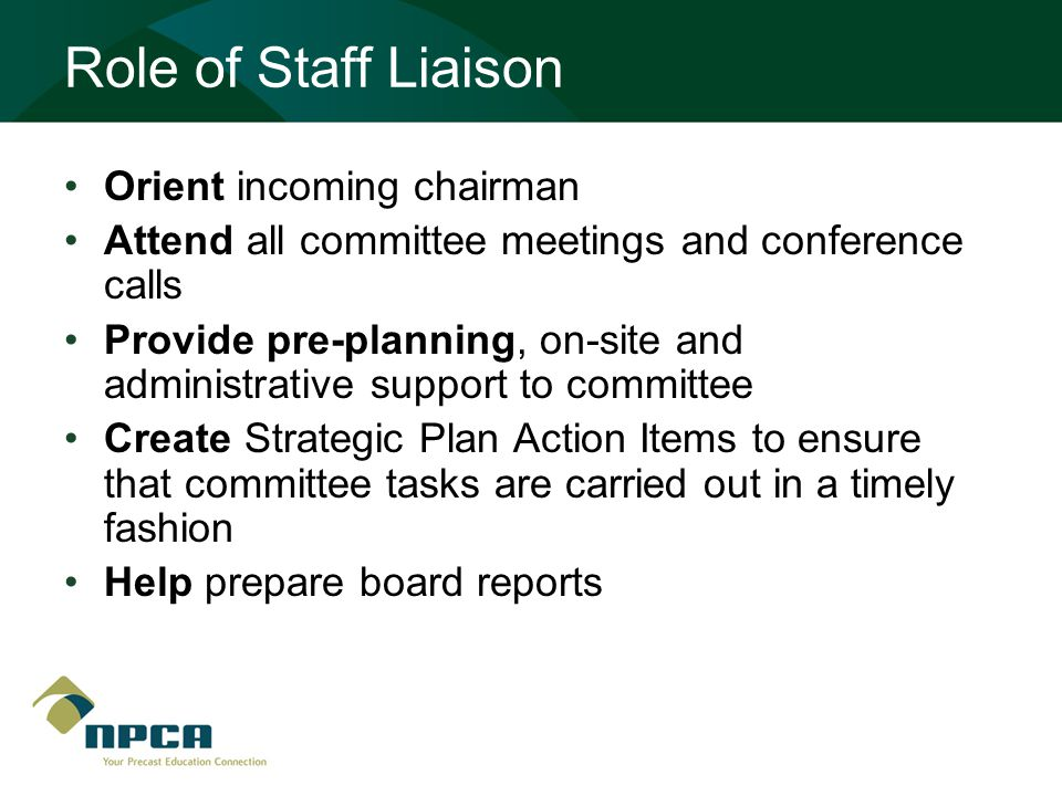 Role of Staff Liaison Orient incoming chairman Attend all committee meetings and conference calls Provide pre-planning, on-site and administrative support to committee Create Strategic Plan Action Items to ensure that committee tasks are carried out in a timely fashion Help prepare board reports