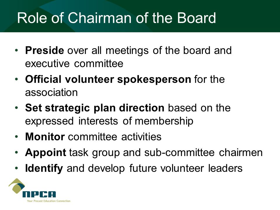 Role of Chairman of the Board Preside over all meetings of the board and executive committee Official volunteer spokesperson for the association Set strategic plan direction based on the expressed interests of membership Monitor committee activities Appoint task group and sub-committee chairmen Identify and develop future volunteer leaders