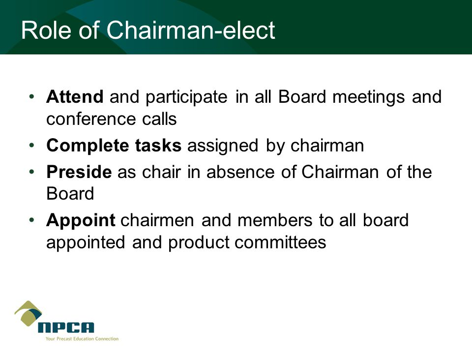 Role of Chairman-elect Attend and participate in all Board meetings and conference calls Complete tasks assigned by chairman Preside as chair in absence of Chairman of the Board Appoint chairmen and members to all board appointed and product committees