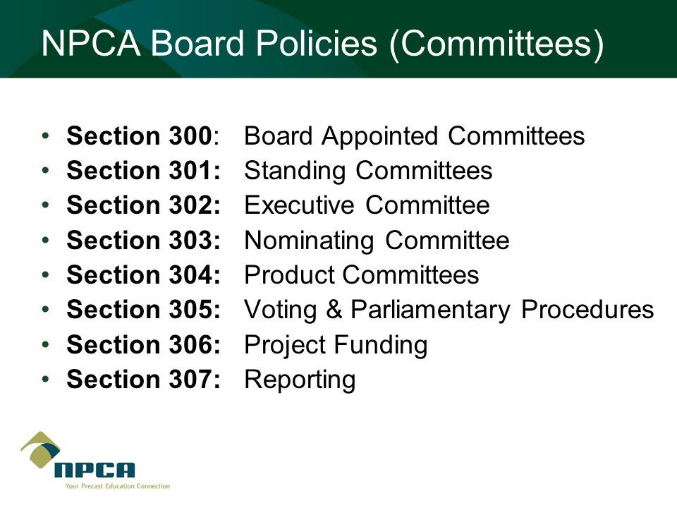 NPCA Board Policies (Committees) Section 300: Board Appointed Committees Section 301: Standing Committees Section 302: Executive Committee Section 303: Nominating Committee Section 304: Product Committees Section 305: Voting & Parliamentary Procedures Section 306: Project Funding Section 307: Reporting