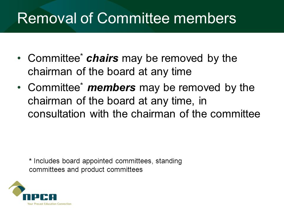 Removal of Committee members Committee * chairs may be removed by the chairman of the board at any time Committee * members may be removed by the chairman of the board at any time, in consultation with the chairman of the committee * Includes board appointed committees, standing committees and product committees