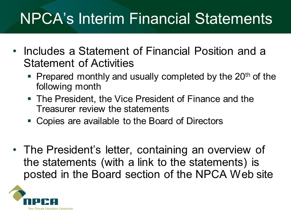 NPCA's Interim Financial Statements Includes a Statement of Financial Position and a Statement of Activities  Prepared monthly and usually completed by the 20 th of the following month  The President, the Vice President of Finance and the Treasurer review the statements  Copies are available to the Board of Directors The President's letter, containing an overview of the statements (with a link to the statements) is posted in the Board section of the NPCA Web site