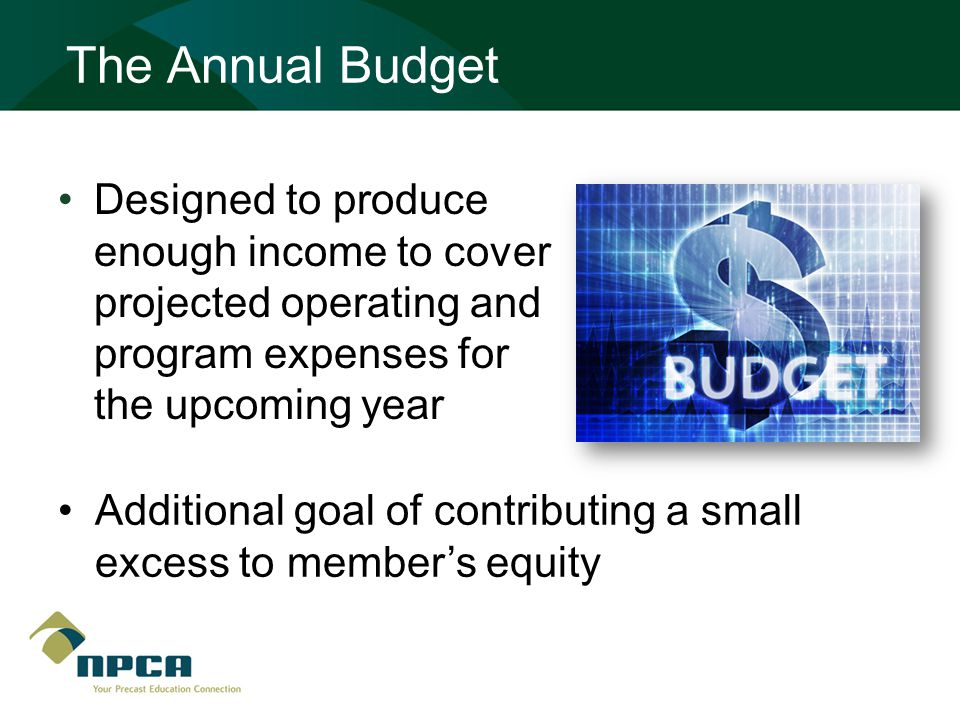 The Annual Budget Designed to produce enough income to cover projected operating and program expenses for the upcoming year Additional goal of contributing a small excess to member's equity