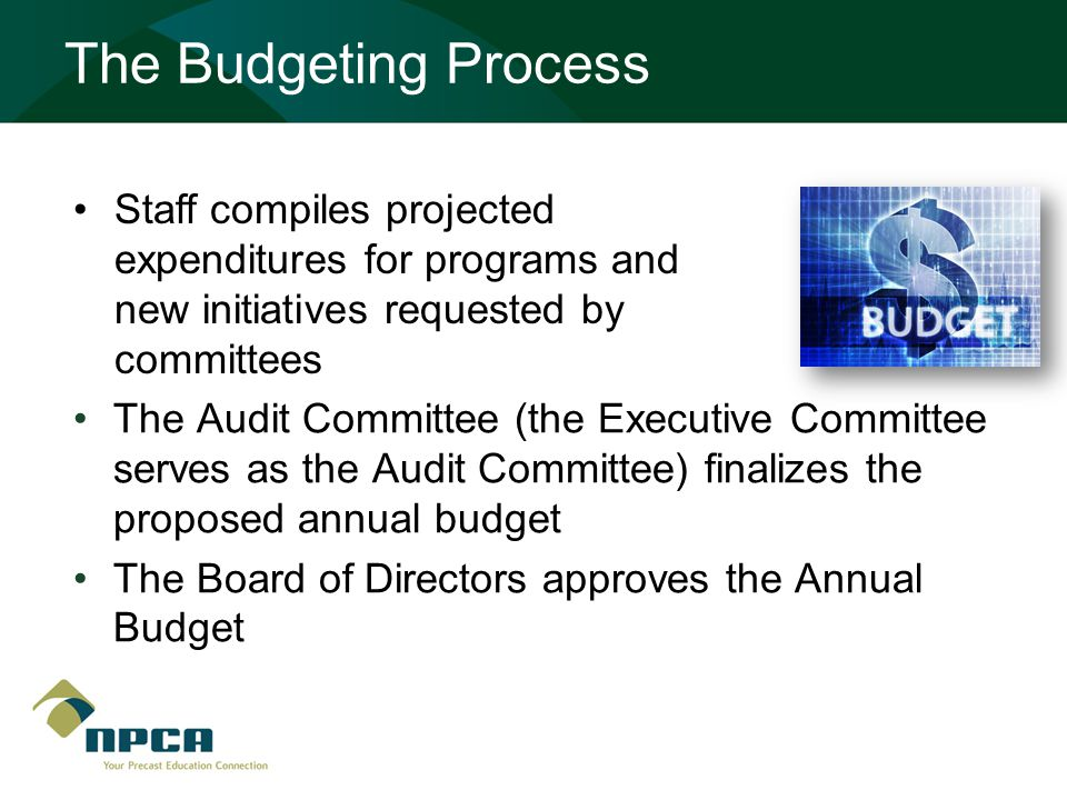 The Budgeting Process The Audit Committee (the Executive Committee serves as the Audit Committee) finalizes the proposed annual budget The Board of Directors approves the Annual Budget Staff compiles projected expenditures for programs and new initiatives requested by committees