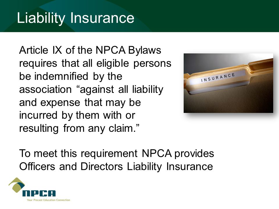 Article IX of the NPCA Bylaws requires that all eligible persons be indemnified by the association against all liability and expense that may be incurred by them with or resulting from any claim. To meet this requirement NPCA provides Officers and Directors Liability Insurance Liability Insurance