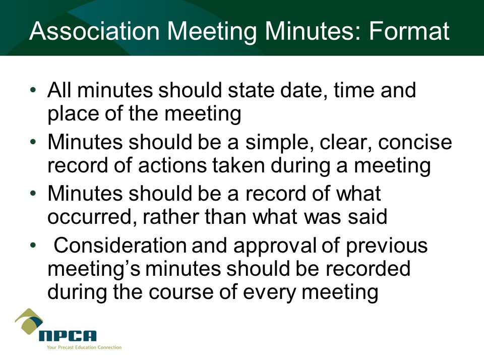 Association Meeting Minutes: Format All minutes should state date, time and place of the meeting Minutes should be a simple, clear, concise record of actions taken during a meeting Minutes should be a record of what occurred, rather than what was said Consideration and approval of previous meeting's minutes should be recorded during the course of every meeting