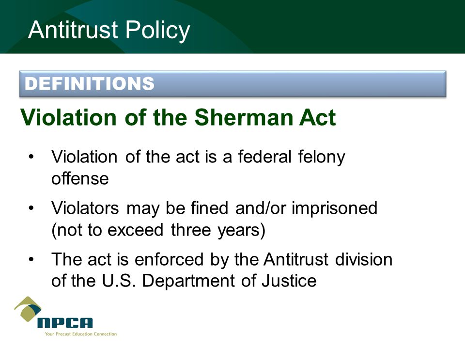 Violation of the Sherman Act Violation of the act is a federal felony offense Violators may be fined and/or imprisoned (not to exceed three years) The act is enforced by the Antitrust division of the U.S.