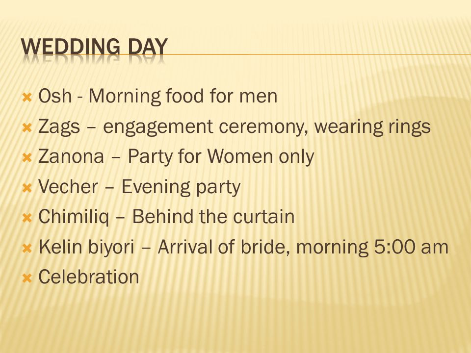  Osh - Morning food for men  Zags – engagement ceremony, wearing rings  Zanona – Party for Women only  Vecher – Evening party  Chimiliq – Behind the curtain  Kelin biyori – Arrival of bride, morning 5:00 am  Celebration
