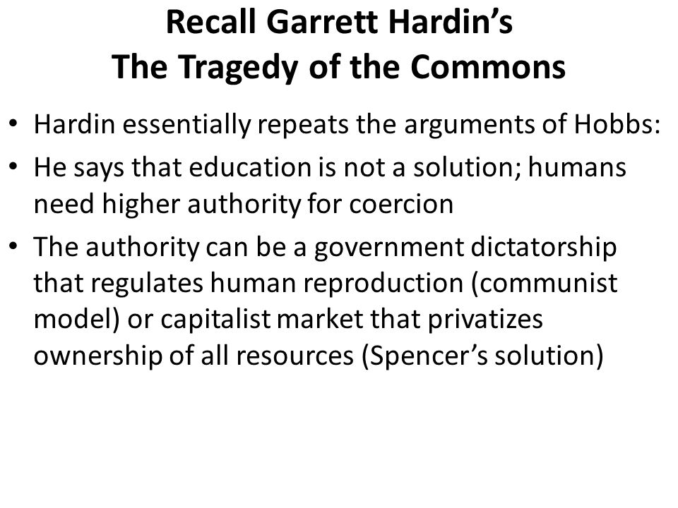 Hardin essentially repeats the arguments of Hobbs: He says that education is not a solution; humans need higher authority for coercion The authority can be a government dictatorship that regulates human reproduction (communist model) or capitalist market that privatizes ownership of all resources (Spencer's solution) Recall Garrett Hardin's The Tragedy of the Commons