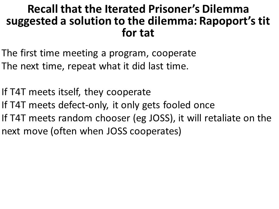 Recall that the Iterated Prisoner's Dilemma suggested a solution to the dilemma: Rapoport's tit for tat The first time meeting a program, cooperate The next time, repeat what it did last time.