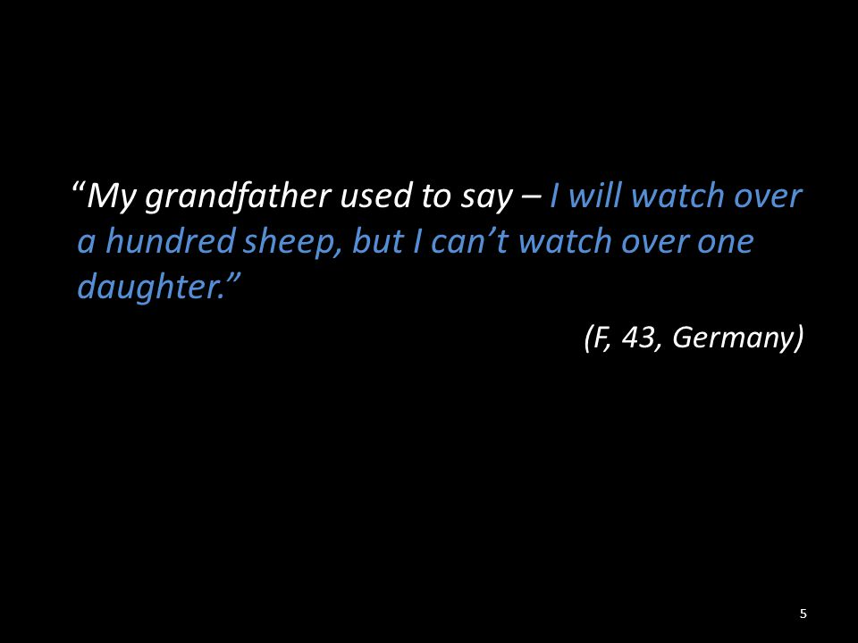 """My grandfather used to say – I will watch over a hundred sheep, but I can't watch over one daughter."" (F, 43, Germany) 5"