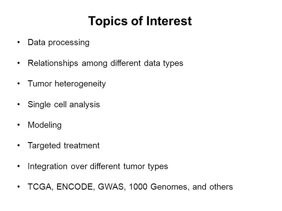 Topics of Interest Data processing Relationships among different data types Tumor heterogeneity Single cell analysis Modeling Targeted treatment Integration over different tumor types TCGA, ENCODE, GWAS, 1000 Genomes, and others