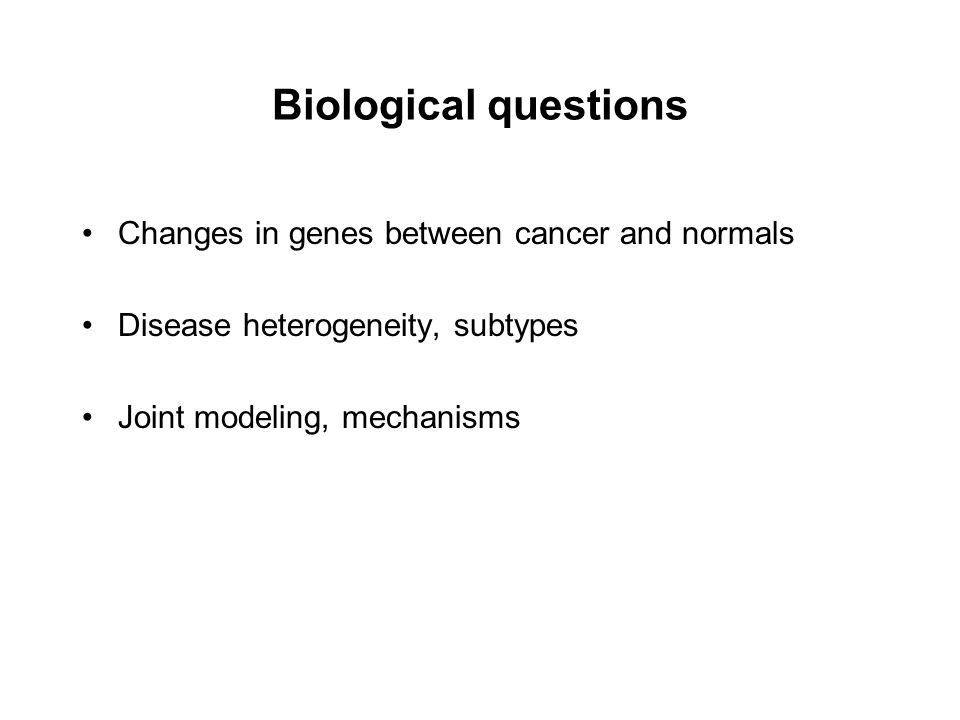 Biological questions Changes in genes between cancer and normals Disease heterogeneity, subtypes Joint modeling, mechanisms