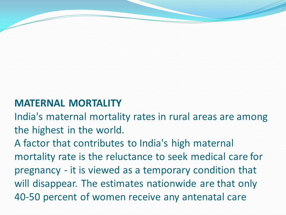 MATERNAL MORTALITY India's maternal mortality rates in rural areas are among the highest in the world. A factor that contributes to India's high mater