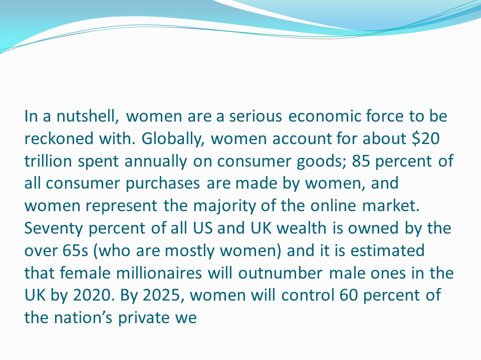 In a nutshell, women are a serious economic force to be reckoned with. Globally, women account for about $20 trillion spent annually on consumer goods