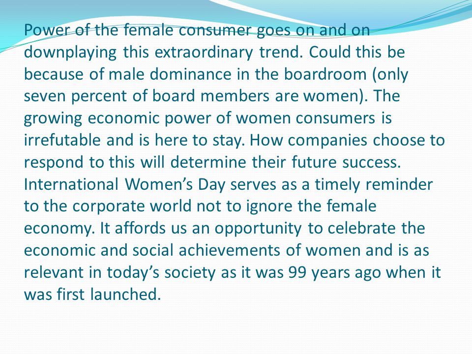 Power of the female consumer goes on and on downplaying this extraordinary trend. Could this be because of male dominance in the boardroom (only seven