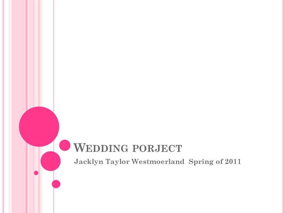 W EDDING PORJECT Jacklyn Taylor Westmoerland Spring of 2011