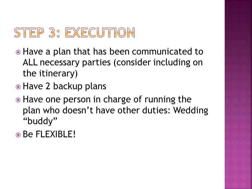  Have a plan that has been communicated to ALL necessary parties (consider including on the itinerary)  Have 2 backup plans  Have one person in charge of running the plan who doesn't have other duties: Wedding buddy  Be FLEXIBLE!