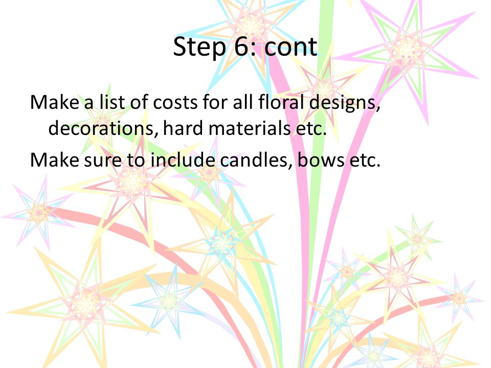 Step 6: cont Make a list of costs for all floral designs, decorations, hard materials etc.