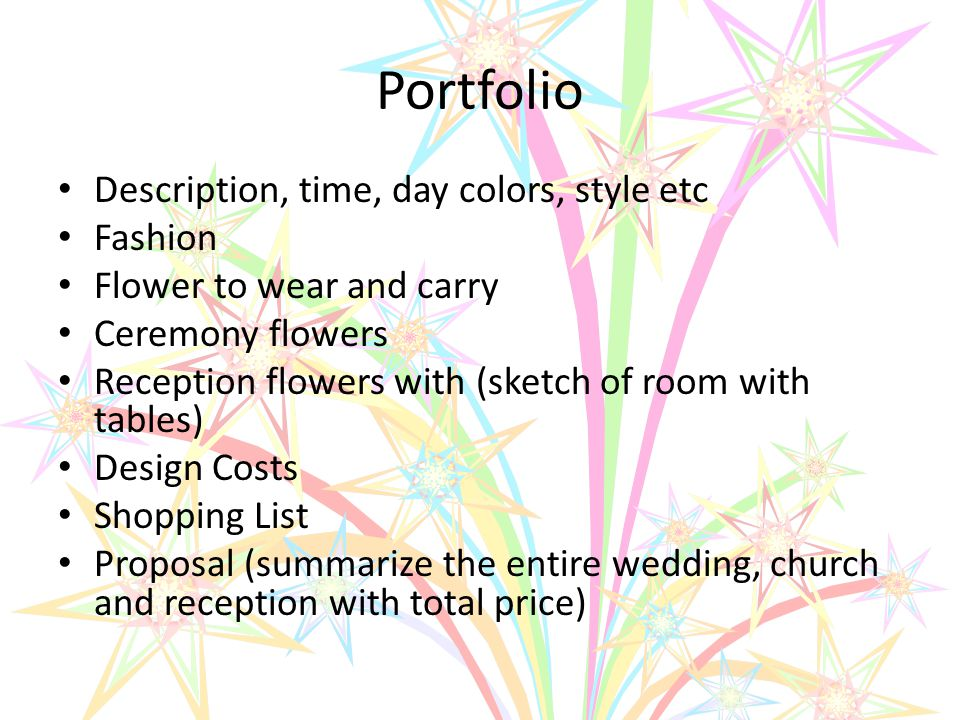 Portfolio Description, time, day colors, style etc Fashion Flower to wear and carry Ceremony flowers Reception flowers with (sketch of room with tables) Design Costs Shopping List Proposal (summarize the entire wedding, church and reception with total price)