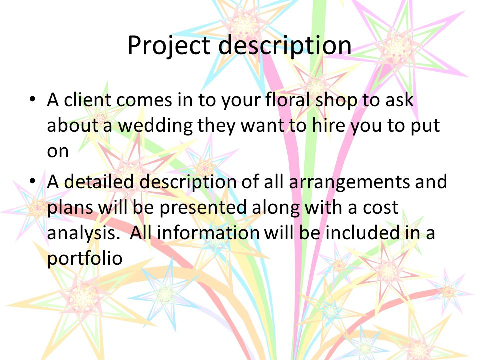 Project description A client comes in to your floral shop to ask about a wedding they want to hire you to put on A detailed description of all arrangements and plans will be presented along with a cost analysis.