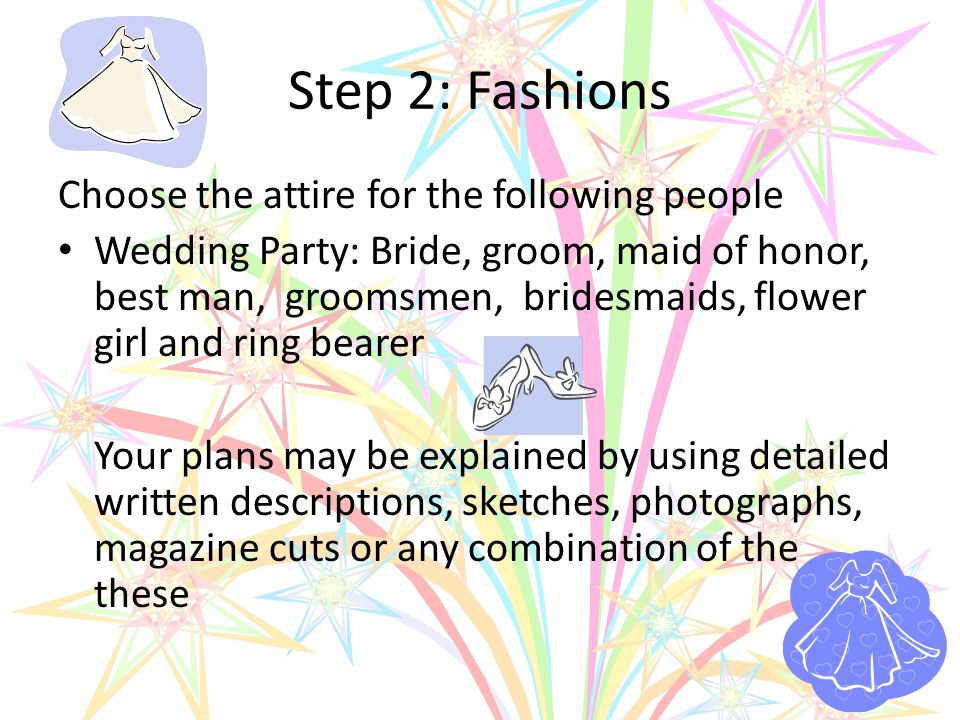 Step 2: Fashions Choose the attire for the following people Wedding Party: Bride, groom, maid of honor, best man, groomsmen, bridesmaids, flower girl