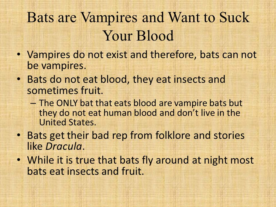 Bats are Vampires and Want to Suck Your Blood Vampires do not exist and therefore, bats can not be vampires.