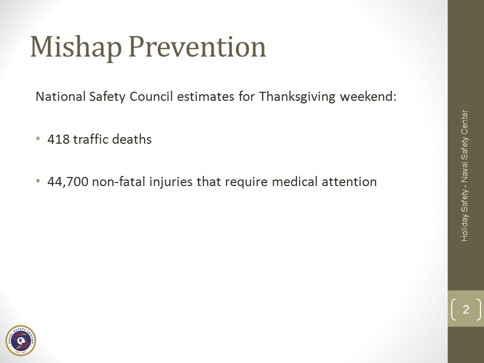 Mishap Prevention National Safety Council estimates for Thanksgiving weekend: 418 traffic deaths 44,700 non-fatal injuries that require medical attention Holiday Safety - Naval Safety Center 2