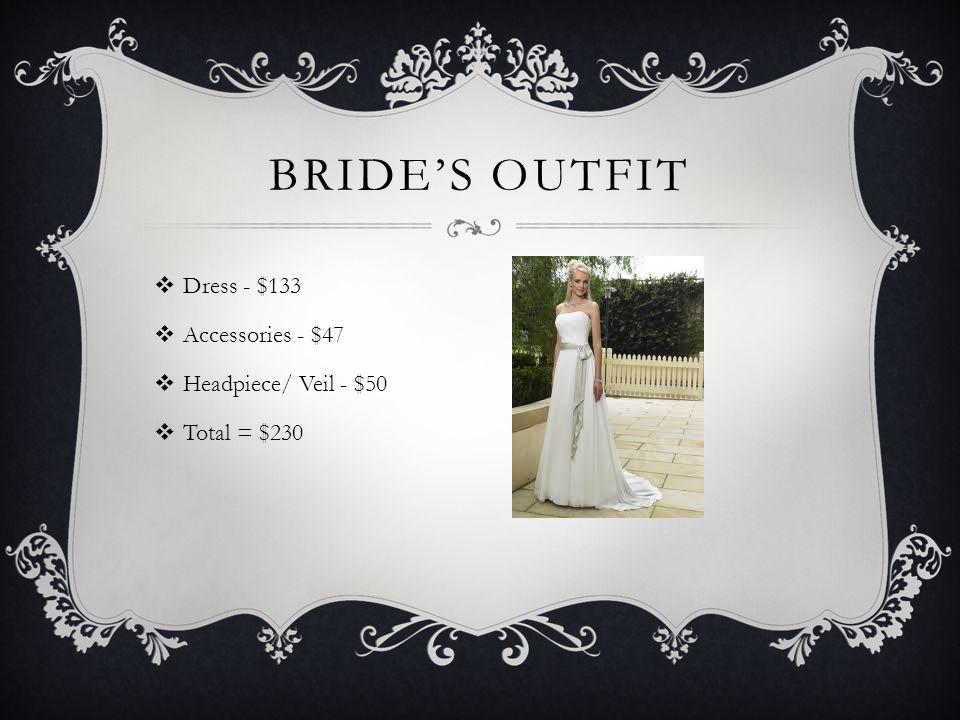 BRIDE'S OUTFIT  Dress - $133  Accessories - $47  Headpiece/ Veil - $50  Total = $230