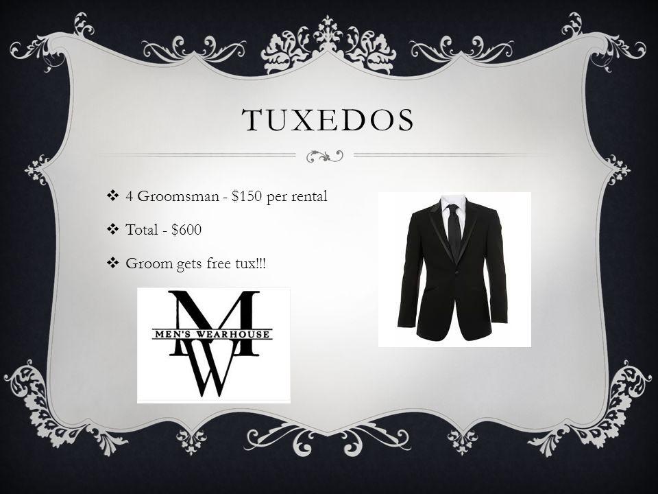 TUXEDOS  4 Groomsman - $150 per rental  Total - $600  Groom gets free tux!!!