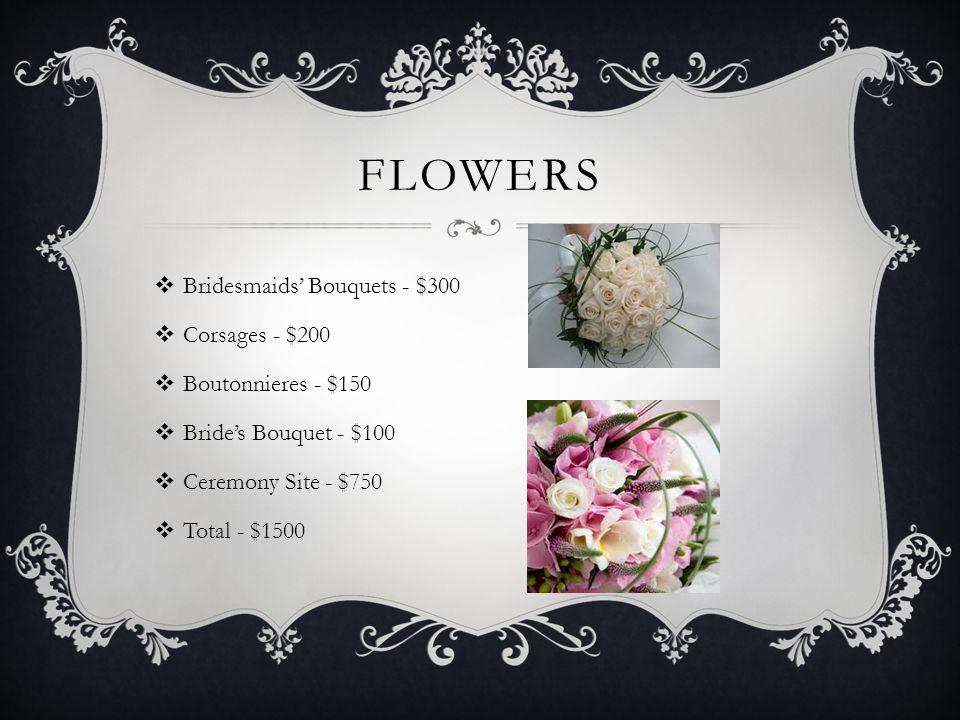 FLOWERS  Bridesmaids' Bouquets - $300  Corsages - $200  Boutonnieres - $150  Bride's Bouquet - $100  Ceremony Site - $750  Total - $1500