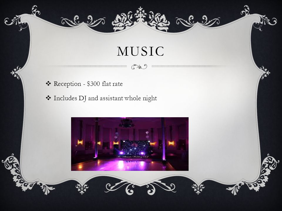MUSIC  Reception - $300 flat rate  Includes DJ and assistant whole night