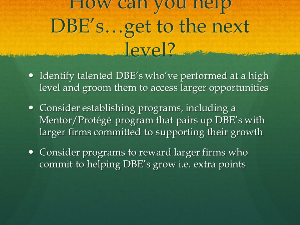 How can you help DBE's…get to the next level.