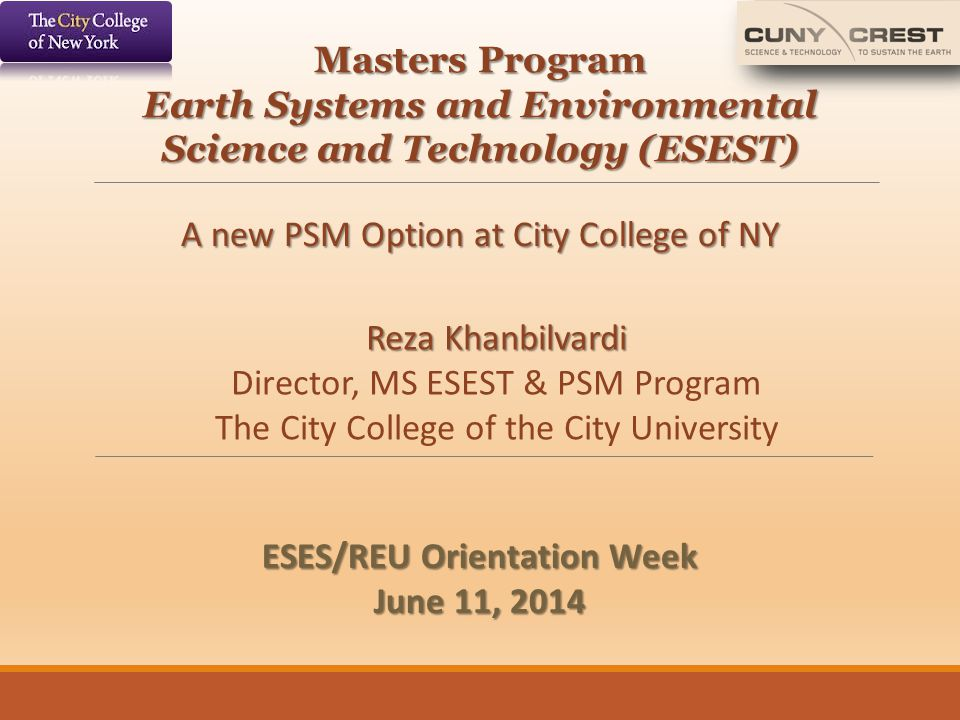 Masters Program Earth Systems and Environmental Science and Technology (ESEST) A new PSM Option at City College of NY Reza Khanbilvardi Director, MS E