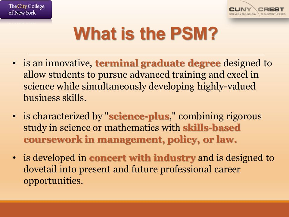 What is the PSM? terminal graduate degree is an innovative, terminal graduate degree designed to allow students to pursue advanced training and excel
