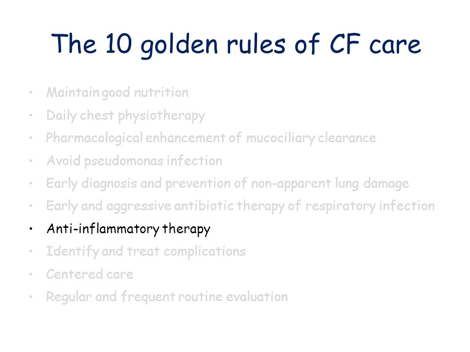 The 10 golden rules of CF care Maintain good nutrition Daily chest physiotherapy Pharmacological enhancement of mucociliary clearance Avoid pseudomona
