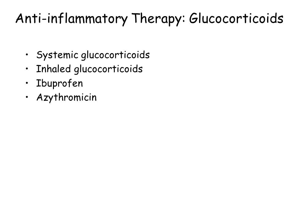 Anti-inflammatory Therapy: Glucocorticoids Systemic glucocorticoids Inhaled glucocorticoids Ibuprofen Azythromicin