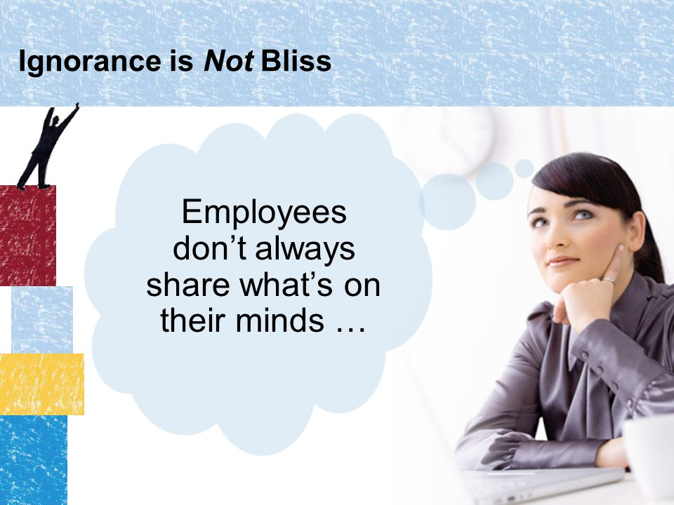 Ignorance is Not Bliss Employees don't always share what's on their minds …