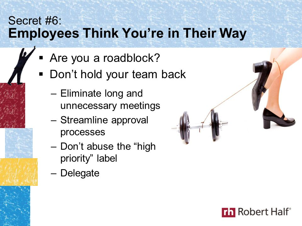 Secret #6: Employees Think You're in Their Way  Don't hold your team back –Eliminate long and unnecessary meetings –Streamline approval processes –Don't abuse the high priority label –Delegate  Are you a roadblock?
