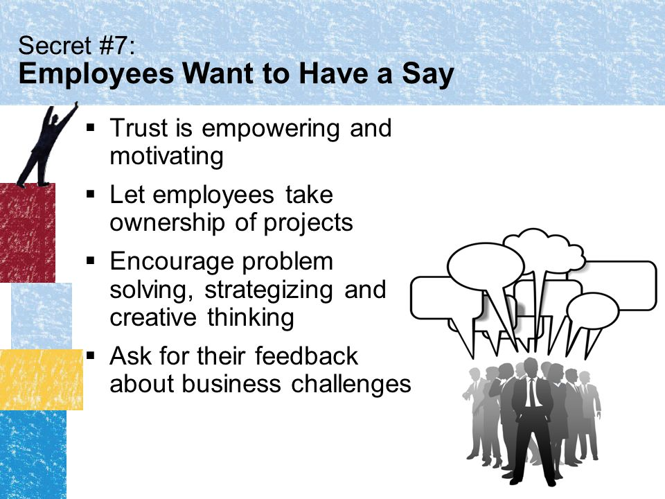 Secret #7: Employees Want to Have a Say  Trust is empowering and motivating  Let employees take ownership of projects  Encourage problem solving, strategizing and creative thinking  Ask for their feedback about business challenges