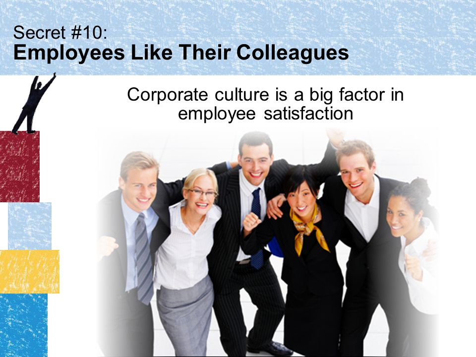 Secret #10: Employees Like Their Colleagues Corporate culture is a big factor in employee satisfaction