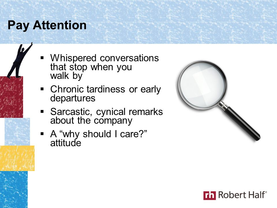  Whispered conversations that stop when you walk by  Chronic tardiness or early departures  Sarcastic, cynical remarks about the company  A why should I care? attitude Pay Attention