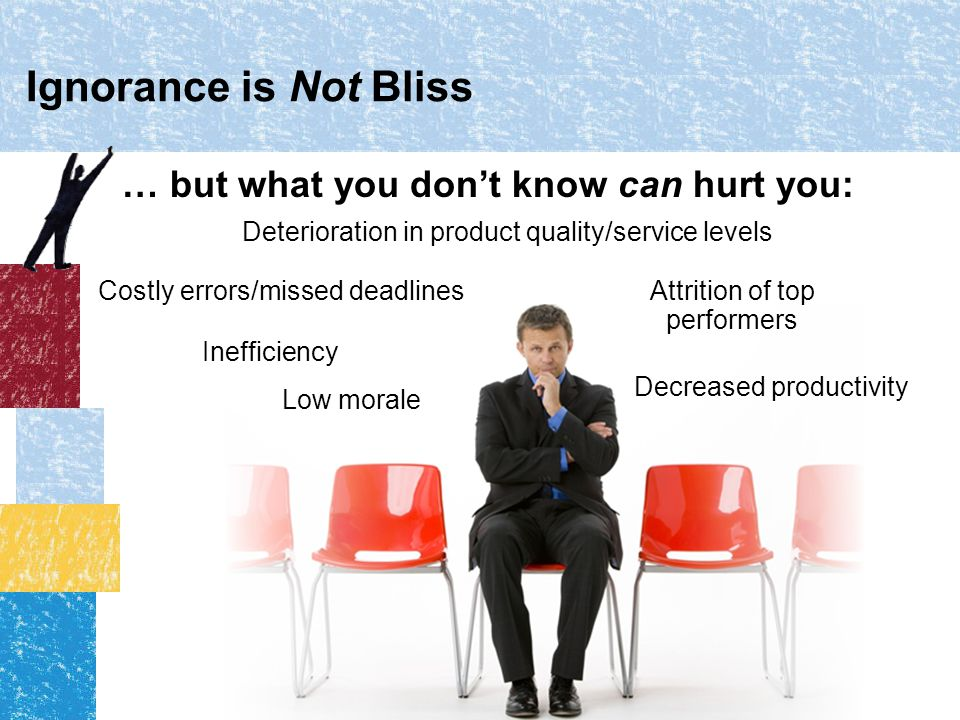 Ignorance is Not Bliss … but what you don't know can hurt you: Decreased productivity Inefficiency Costly errors/missed deadlines Deterioration in product quality/service levels Attrition of top performers Low morale