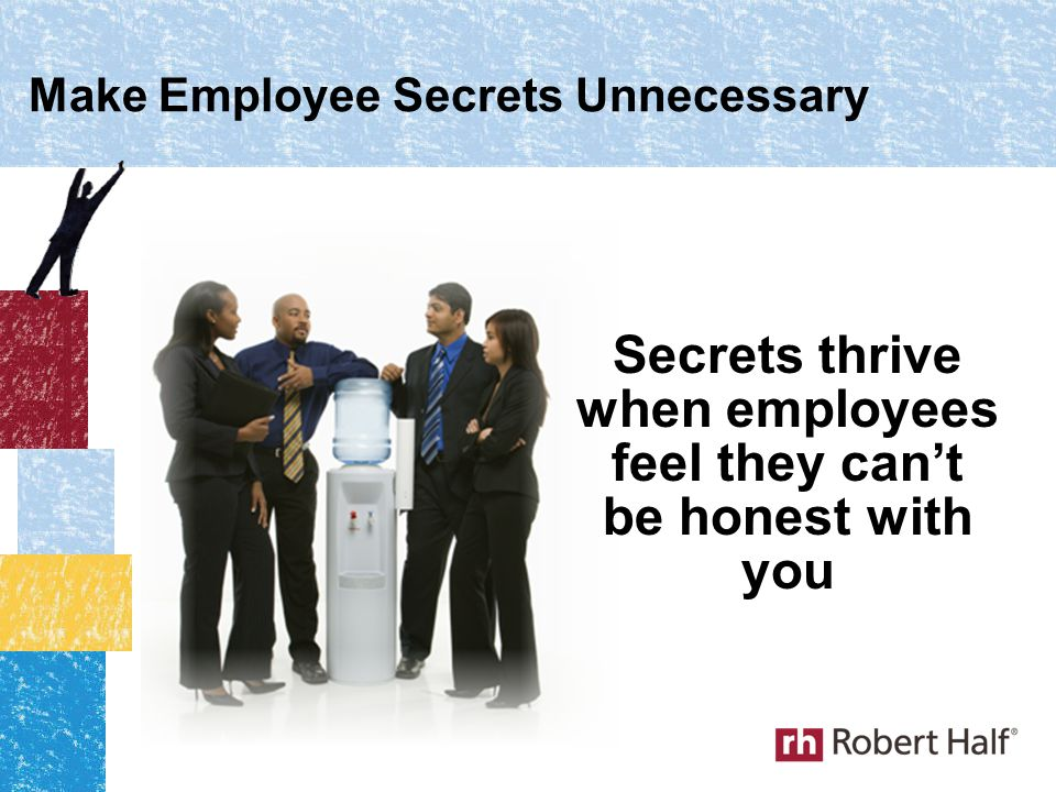 Make Employee Secrets Unnecessary Secrets thrive when employees feel they can't be honest with you