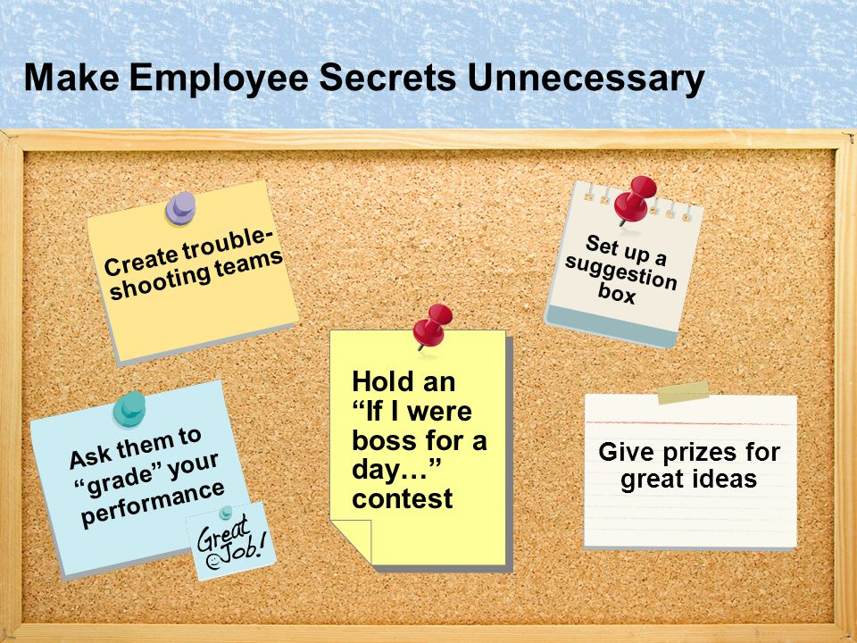 Make Employee Secrets Unnecessary Create trouble- shooting teams Ask them to grade your performance Set up a suggestion box Hold an If I were boss for a day… contest Give prizes for great ideas