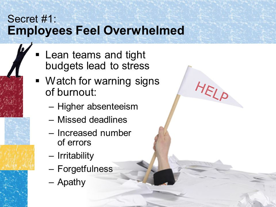 Secret #1: Employees Feel Overwhelmed  Lean teams and tight budgets lead to stress  Watch for warning signs of burnout: –Higher absenteeism –Missed deadlines –Increased number of errors –Irritability –Forgetfulness –Apathy