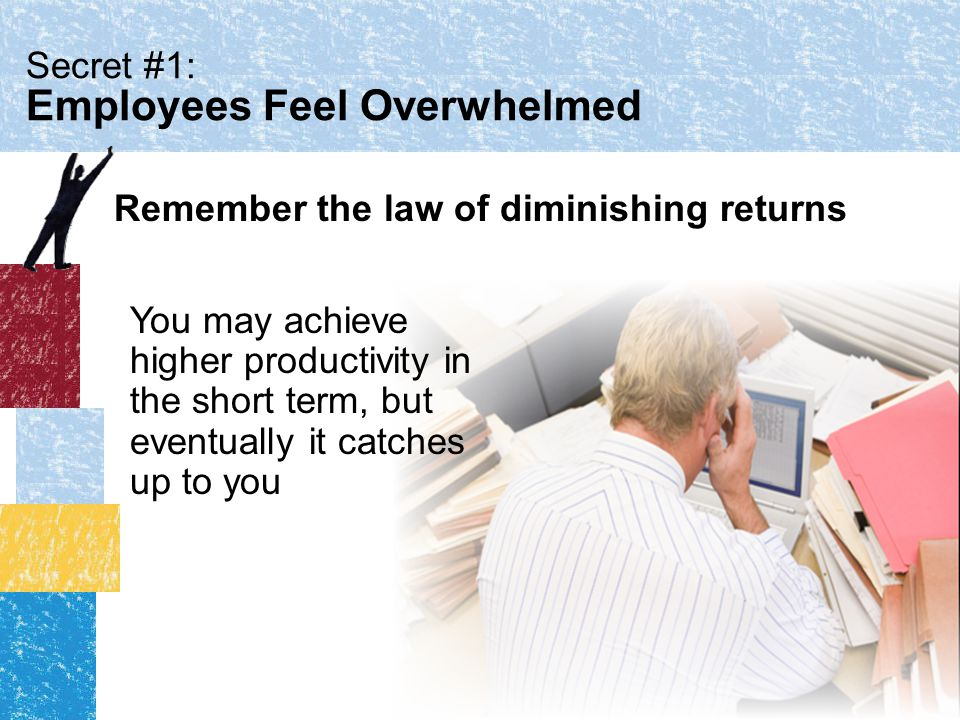 Secret #1: Employees Feel Overwhelmed You may achieve higher productivity in the short term, but eventually it catches up to you Remember the law of diminishing returns