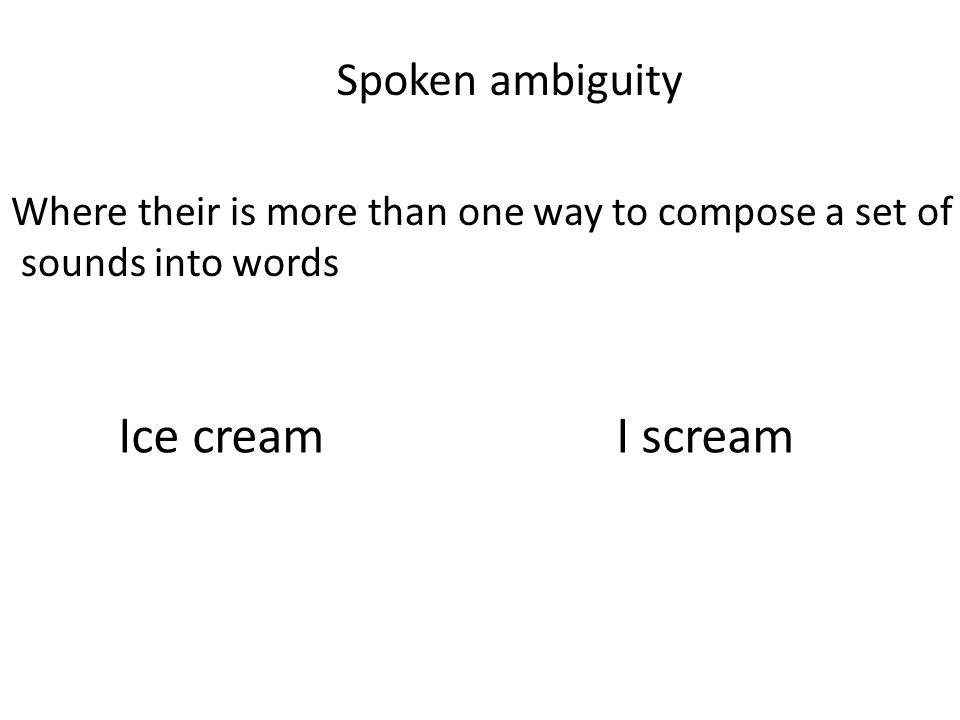 Spoken ambiguity Where their is more than one way to compose a set of sounds into words Ice cream I scream