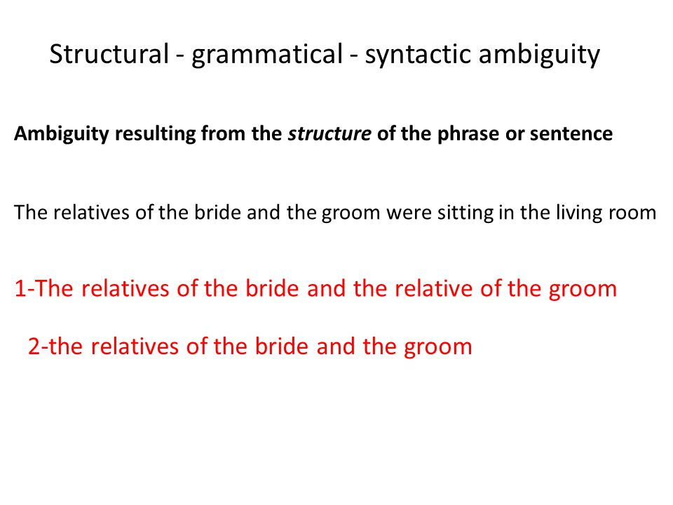 Ambiguity resulting from the structure of the phrase or sentence Structural - grammatical - syntactic ambiguity The relatives of the bride and the groom were sitting in the living room 1-The relatives of the bride and the relative of the groom 2-the relatives of the bride and the groom