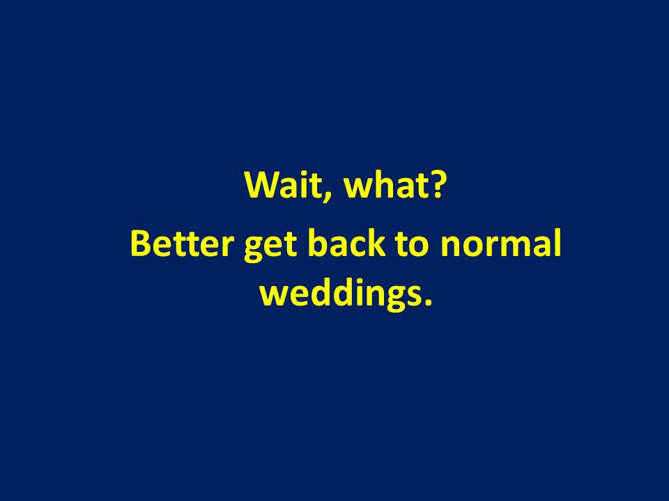 Wait, what Better get back to normal weddings.